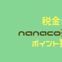 税金をクレジットカードチャージしたnanaco(ナナコ)払いで節約する裏技【2019年最新版】